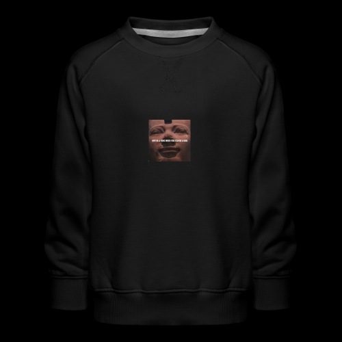 Why be a king when you can be a god - Kids' Premium Sweatshirt