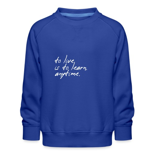 to live is to learn. anytime. - Kinder Premium Pullover