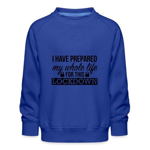 I have prepared my whole life for this lockdown - Kids' Premium Sweatshirt