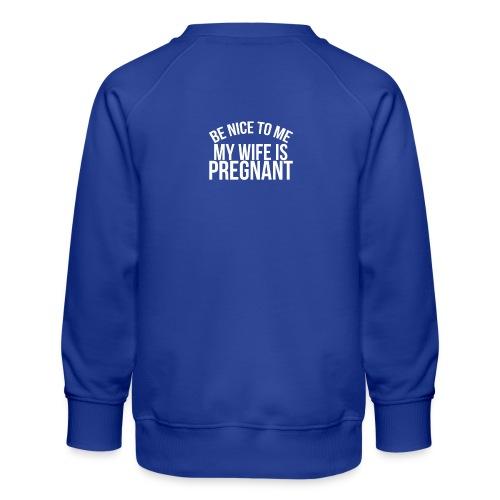 Be nice to me my wife is pregnant - Kids' Premium Sweatshirt