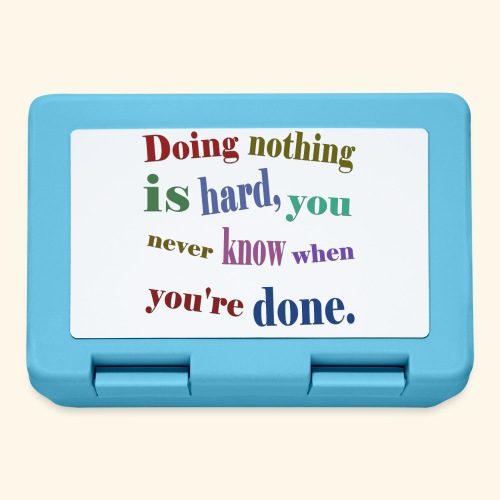 Doing nothing is hard, you never know when you're - Lunchbox