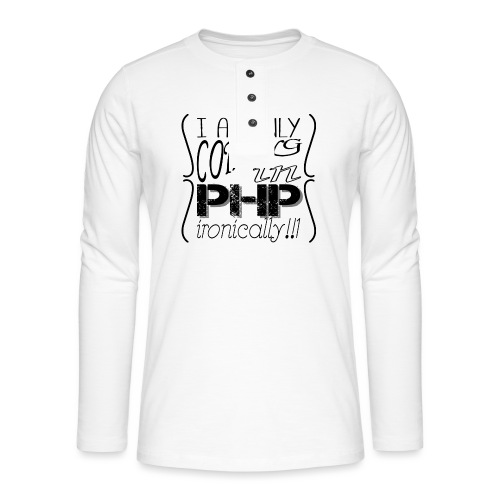 I am only coding in PHP ironically!!1 - Henley long-sleeved shirt