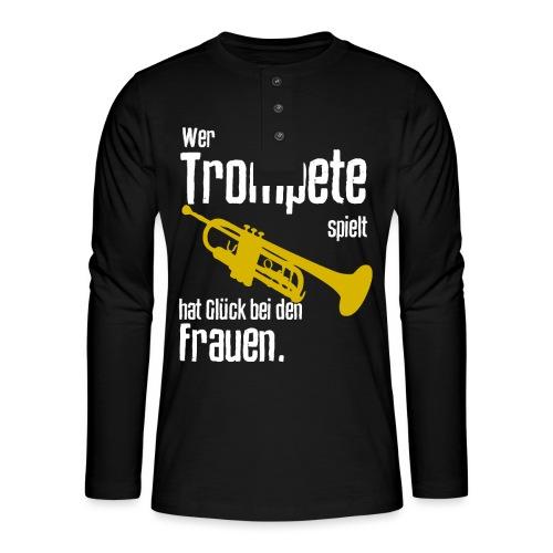 Wer Trompete spielt hat Glück bei den Frauen - Henley Langarmshirt
