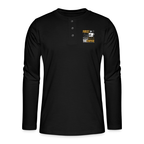 First Coffee Then Build The Empire - Henley Langarmshirt