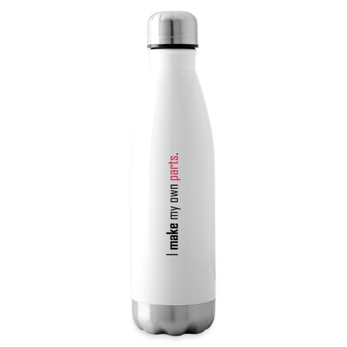 I make my own parts. - Insulated Water Bottle