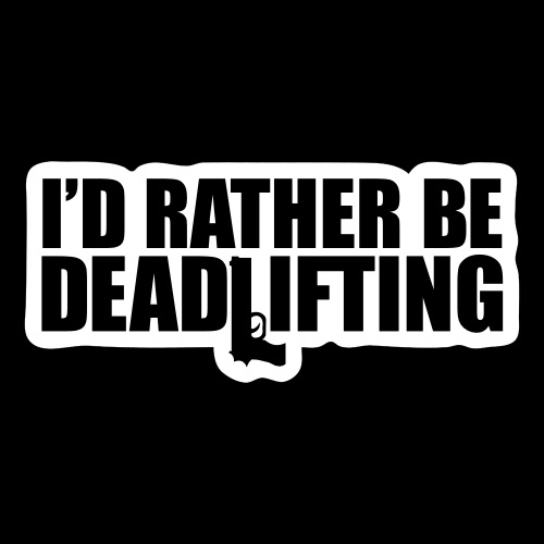 I D RATHER BE DEADLIFTING - Sticker