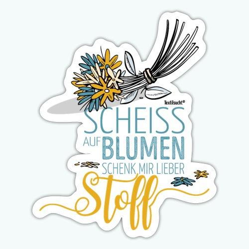 Scheiß auf Blumen! Schenk mit lieber Stoff! - Sticker