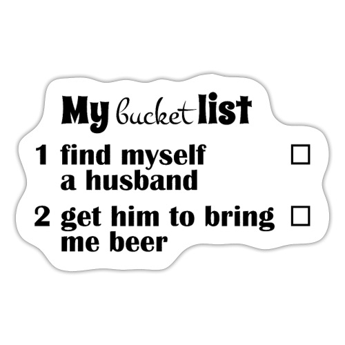 My bucket list, get a hubby get him to bring beer - Tarra