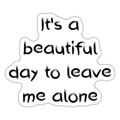 Its abeautiful day to leave me alone - Sticker