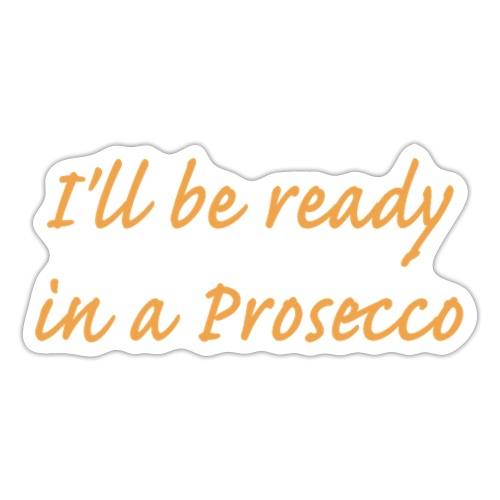 I'll be ready in a Prosecco - Klistermärke