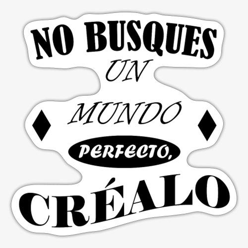 NO BUSQUES UN MUNDO PERFECTO, CRÉALO - Pegatina