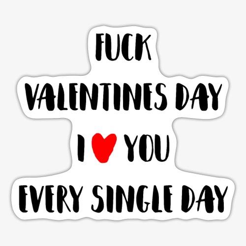 Fuck Valentines Day I love you everyday - Sticker