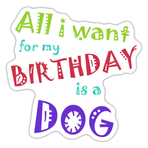 AllI want for my birthday is a dog - Sticker