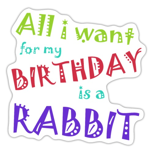 All I want for my birthday is a rabbit - Sticker
