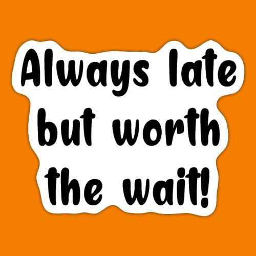 Always late but worth the wait! - Klistermärke