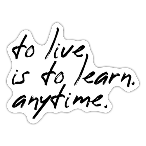 to live is to learn. anytime. - Sticker