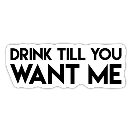 Drink till you want me - Sticker