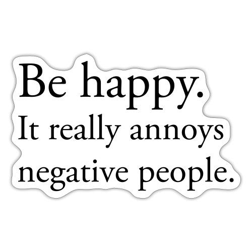 Be happy. It really annoys negative people. - Klistermärke