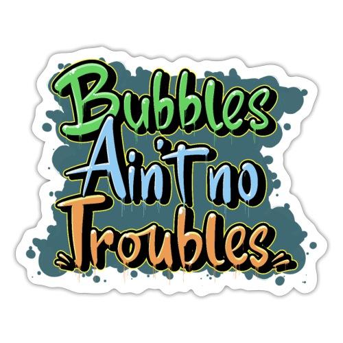 Bubbles Aint No Troubles - Sticker