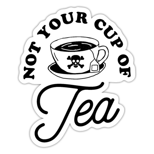 Not your cup of tea. - Sticker