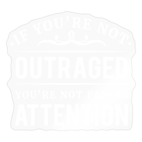 If you're not outraged you're not paying attention - Sticker