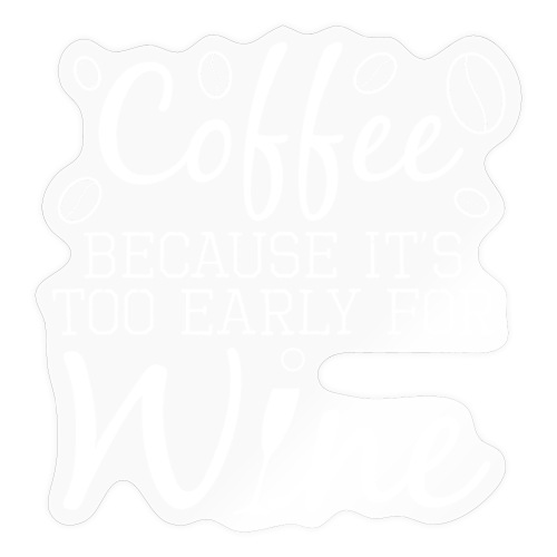 Coffee Because It's Too Early For Wine - Sticker