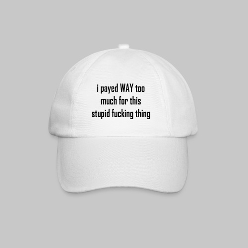 I payed WAY too much for this stupid fucking thing - Baseball Cap