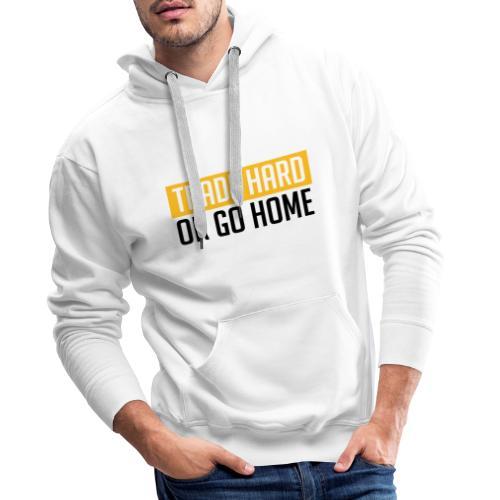 TRADE HARD OR GO HOME - Männer Premium Hoodie