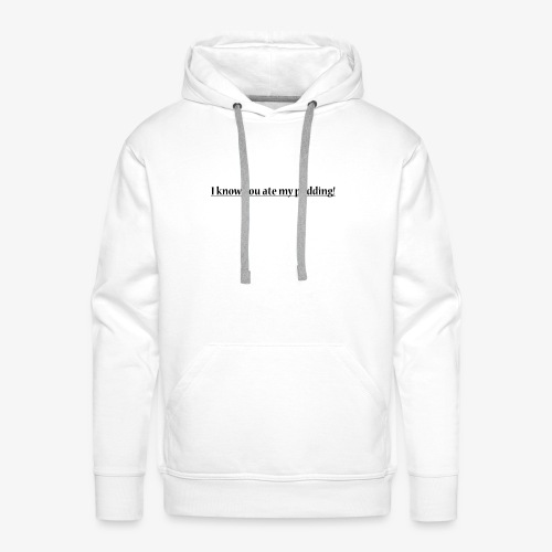 I know you ate my pudding - Men's Premium Hoodie