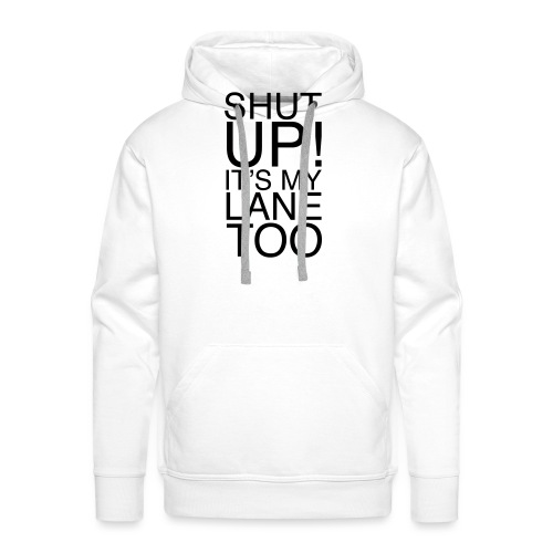 Shut Up! It's my lane too! - Männer Premium Hoodie