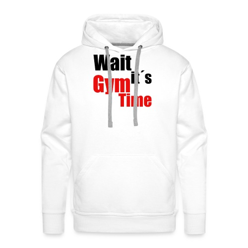 wait its gym time - Männer Premium Hoodie