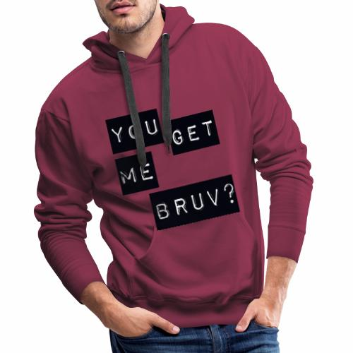 You get me bruv - Men's Premium Hoodie