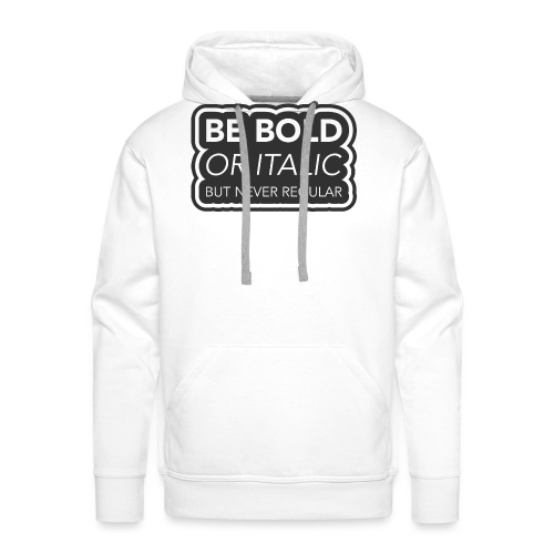 Be bold, or italic but never regular - Mannen Premium hoodie