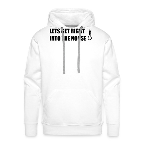 Lets Get Right Into The Noose - Men's Premium Hoodie