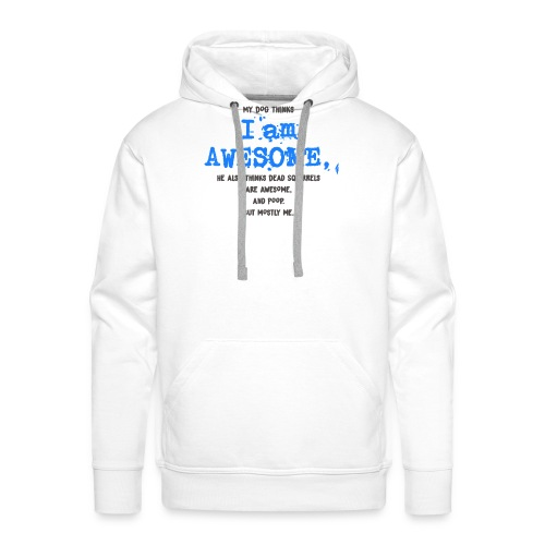 My Dog thinks I am Awesome - Men's Premium Hoodie
