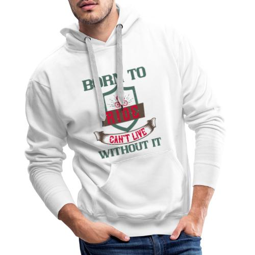 Born to ride can t live without it - Men's Premium Hoodie