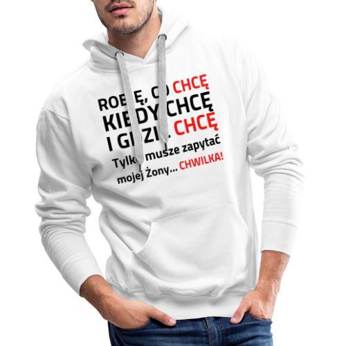 ROBIĘ CO CHCĘ KIEDY CHCĘ I GDZIE CHCĘ - Bluza męska Premium z kapturem