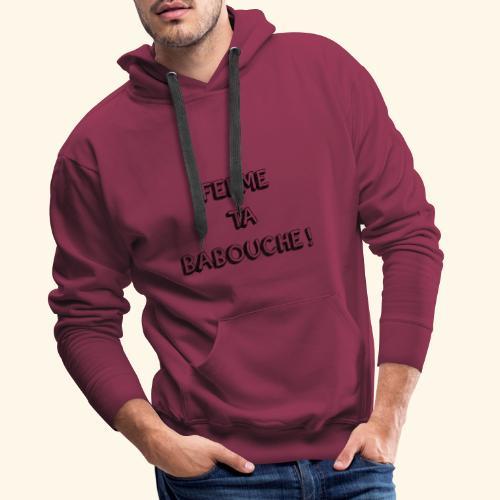 Tee-shirt ( FERME TA BABOUCHE ! ) - Sweat-shirt à capuche Premium pour hommes