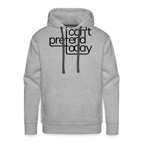 I cant pretend today - Männer Premium Hoodie