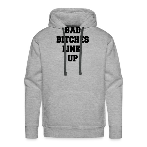 Bad Bitches Link Up - Men's Premium Hoodie