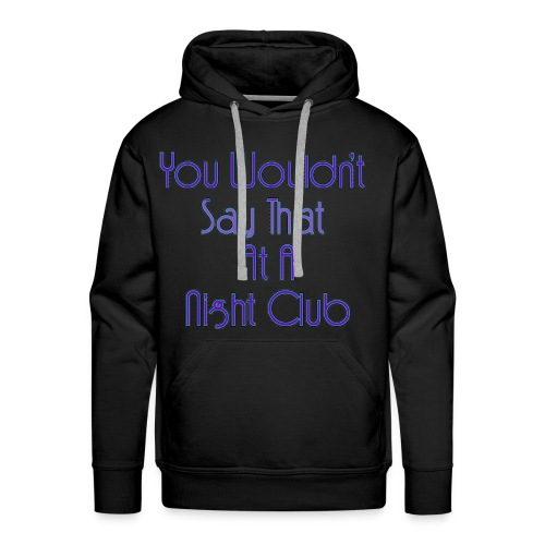 You Wouldn't Say That At A Night Club - Men's Premium Hoodie