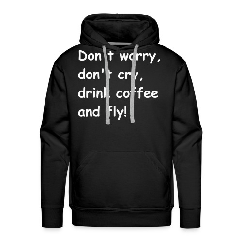 Don't worry, don't cry, drink coffee and fly! - Männer Premium Hoodie