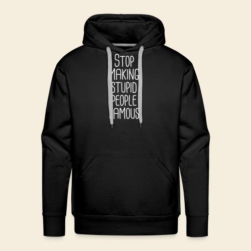 Stop making stupid people famous - Männer Premium Hoodie