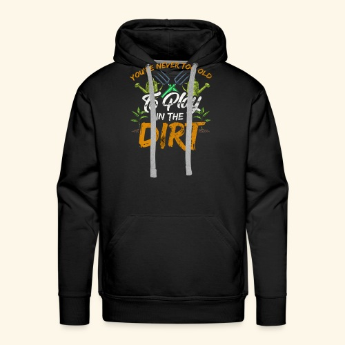 You re Never Too Old To Play In The Dirt Gardening - Männer Premium Hoodie