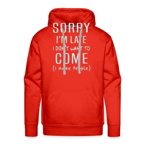 Sorry i'm late i didn't want to come i hate people - Men's Premium Hoodie