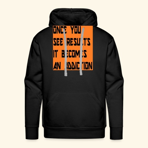 Once you see results it becomes an addiction - Men's Premium Hoodie