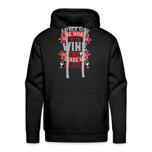 Either give me more wine or leave me alone - Men's Premium Hoodie