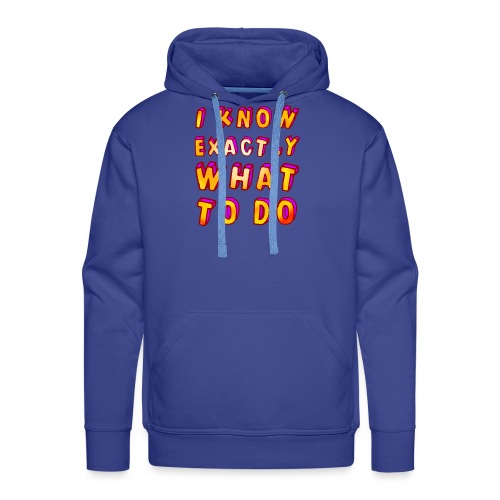 I know exactly what to do - Men's Premium Hoodie