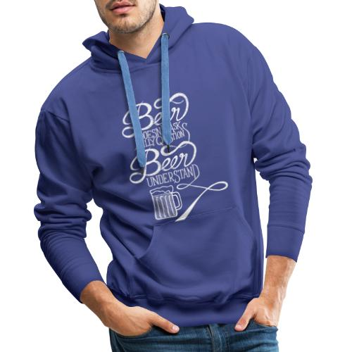 Beer Doesn't Ask Silly Question Beer Understand - Sweat-shirt à capuche Premium pour hommes