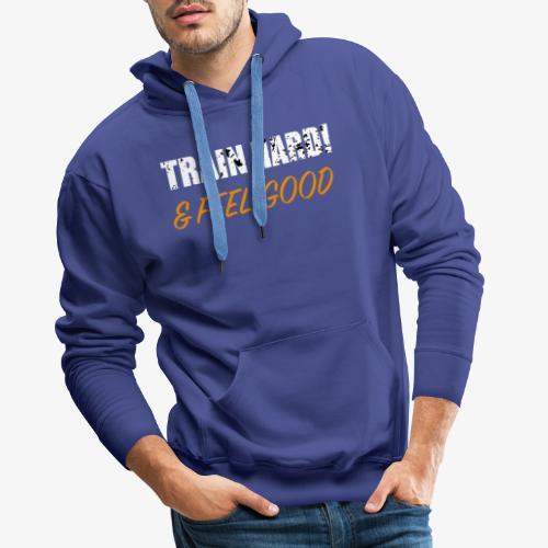 Train Hard and Feel Good - Männer Premium Hoodie